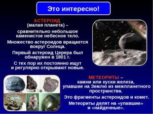 АСТЕРОИД (малая планета) – сравнительно небольшое каменистое небесное тело. М