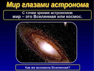 С точки зрения астрономов мир – это Вселенная или космос. Как же возникла Все