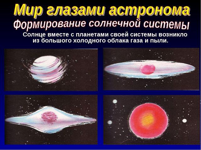 Солнце вместе с планетами своей системы возникло из большого холодного обла...