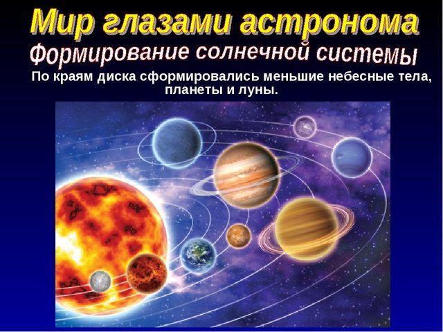 По краям диска сформировались меньшие небесные тела, планеты и луны.