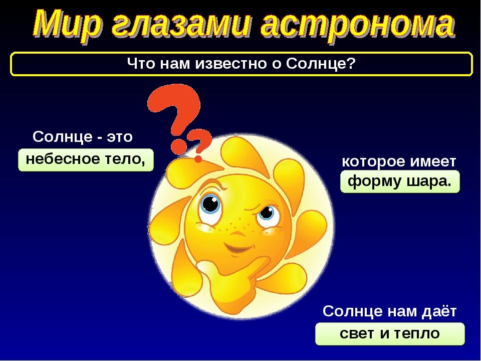 небесное тело, свет и тепло форму шара. Что нам известно о Солнце? Солнце - э...
