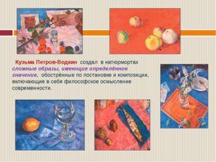 Кузьма Петров-Водкин создал в натюрмортах сложные образы, имеющие определённ