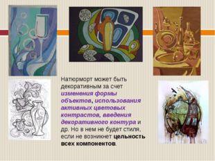Натюрморт может быть декоративным за счет изменения формы объектов, использов