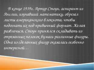 В конце 1939г. Артур Стоун, аспирант из Англии, изучавший математику, обреза