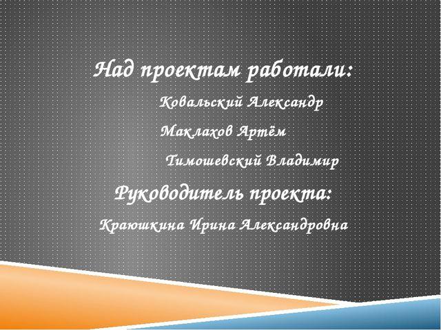 Над проектам работали: Ковальский Александр Маклахов Артём Тимошевский Влади...