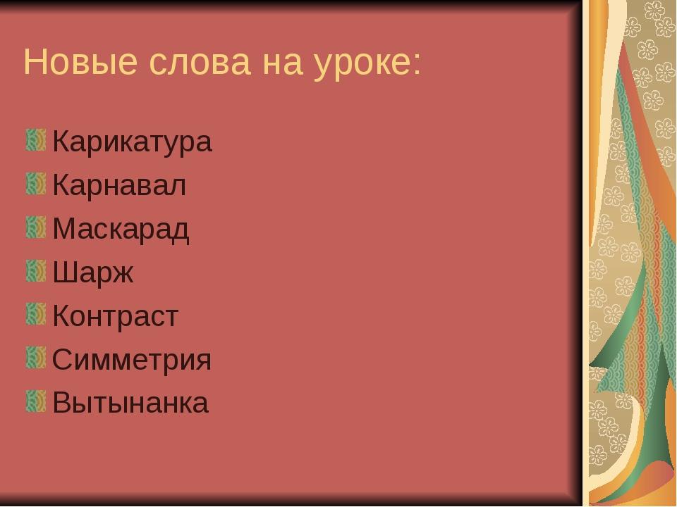 Новые слова на уроке: Карикатура Карнавал Маскарад Шарж Контраст Симметрия Вы...