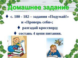  с. 180 - 182 – задания «Подумай!» и «Проверь себя»;  разгадай кроссворд; 