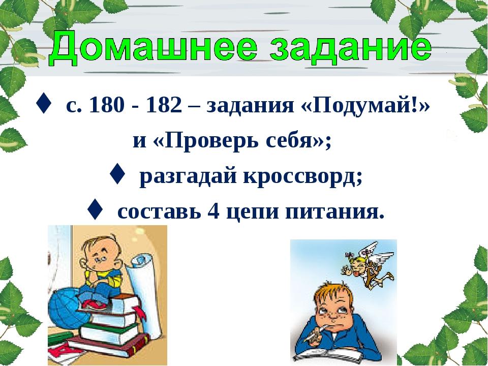  с. 180 - 182 – задания «Подумай!» и «Проверь себя»;  разгадай кроссворд; ...