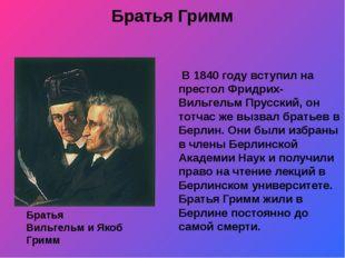 Братья Гримм В 1840 году вступил на престол Фридрих-Вильгельм Прусский, он то