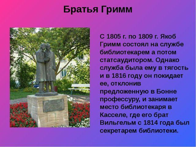 Братья Гримм С 1805 г. по 1809 г. Якоб Гримм состоял на службе библиотекарем...