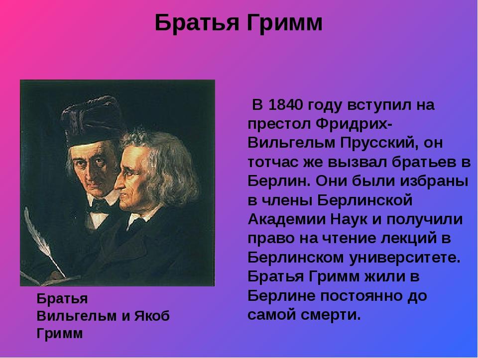Братья Гримм В 1840 году вступил на престол Фридрих-Вильгельм Прусский, он то...