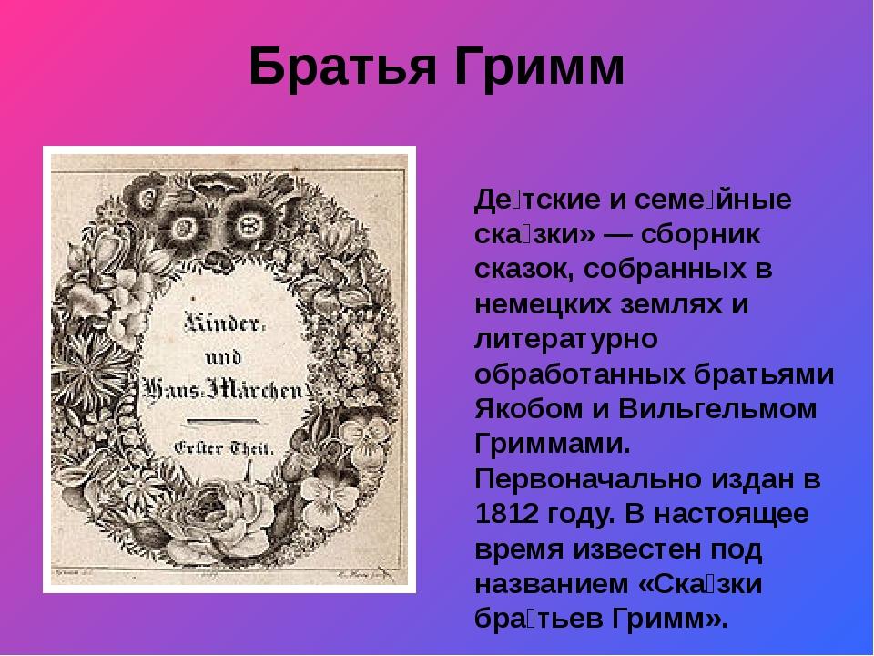 Братья Гримм Де́тские и семе́йные ска́зки»— сборник сказок, собранных в неме...