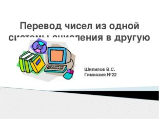 Перевод чисел из одной системы счисления в другую Шипилов В.С. Гимназия №22