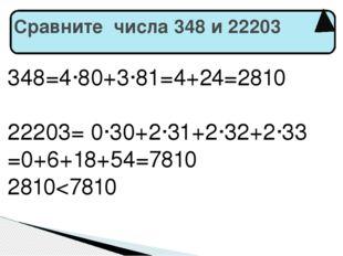 Сравните числа 348 и 22203 348=4·80+3·81=4+24=2810 22203= 0·30+2·31+2·32+2·3