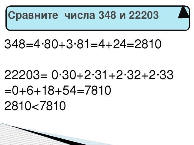 Сравните числа 348 и 22203 348=4·80+3·81=4+24=2810 22203= 0·30+2·31+2·32+2·3...