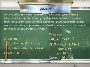 Задача 3 Курс воздушных ванн начинают с 15 мин в первый день и увеличивают вр
