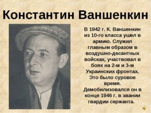 Константин Ваншенкин В 1942 г. К. Ваншенкин из 10-го класса ушел в армию. Слу