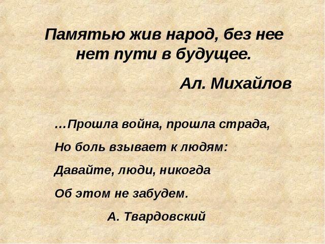 Памятью жив народ, без нее нет пути в будущее. Ал. Михайлов …Прошла война, пр...