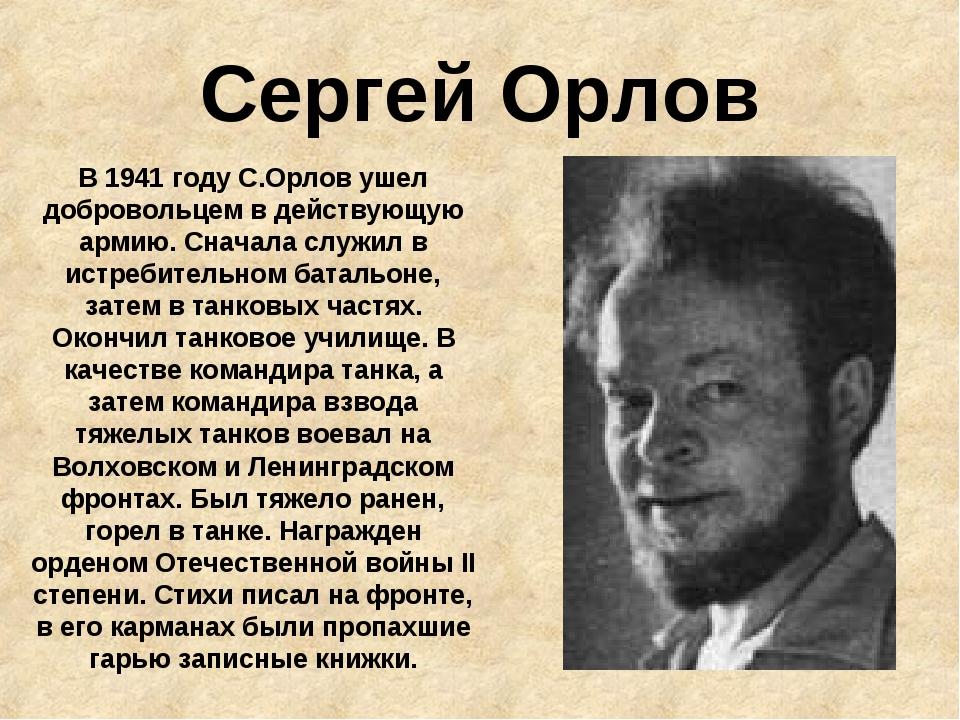 Сергей Орлов В 1941 году С.Орлов ушел добровольцем в действующую армию. Снача...