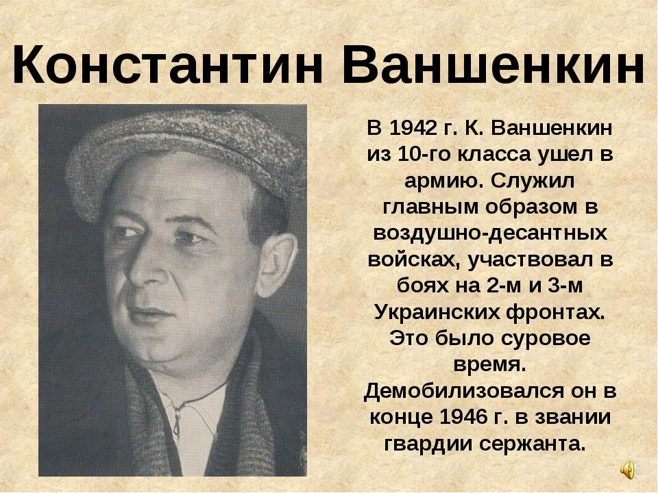 Константин Ваншенкин В 1942 г. К. Ваншенкин из 10-го класса ушел в армию. Слу...