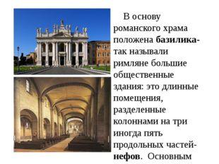В основу романского храма положена базилика- так называли римляне большие об