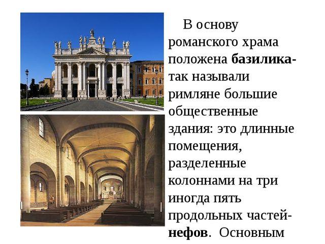 В основу романского храма положена базилика- так называли римляне большие об...