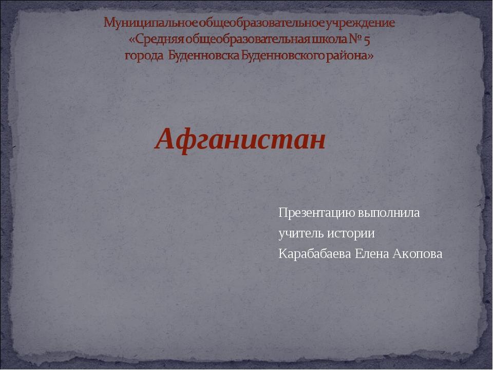 Презентацию выполнила учитель истории Карабабаева Елена Акопова Афганистан