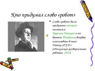 Кто придумал слово «робот» Слово «робот» было придумано чешским писателем Кар