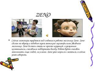 ZENO Сейчас инженеры трудятся над созданием робота мальчика Zeno. Zeno сделан