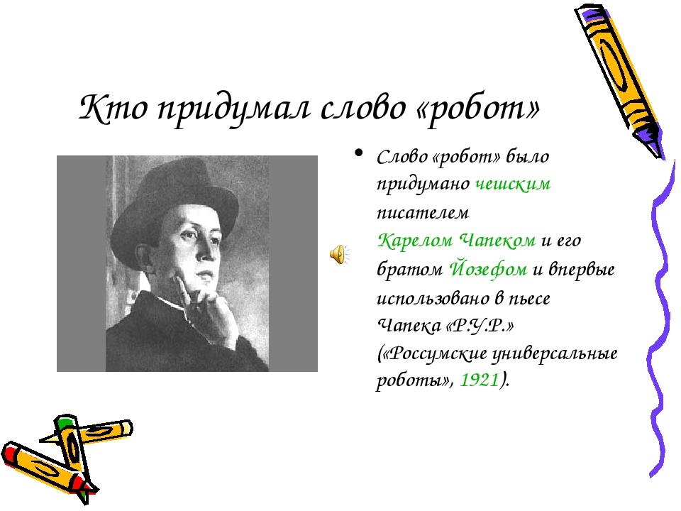 Кто придумал слово «робот» Слово «робот» было придумано чешским писателем Кар...