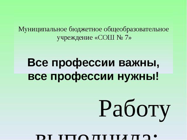 Муниципальное бюджетное общеобразовательное учреждение «СОШ № 7» Все професс...
