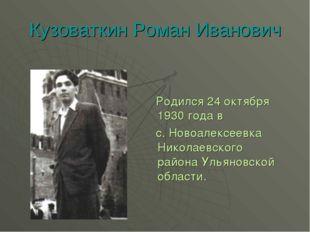 Кузоваткин Роман Иванович Родился 24 октября 1930 года в с. Новоалексеевка Ни