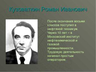 Кузоваткин Роман Иванович После окончания восьми классов поступил в нефтяной