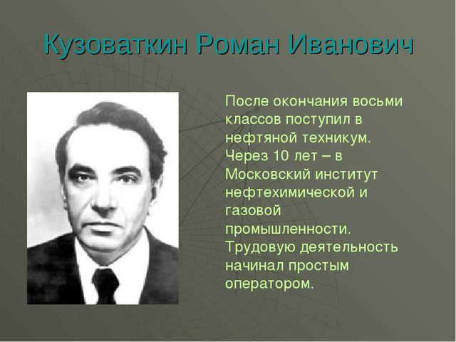 Кузоваткин Роман Иванович После окончания восьми классов поступил в нефтяной...
