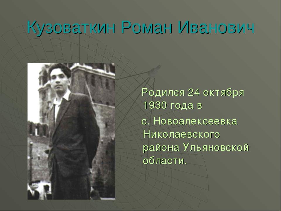 Кузоваткин Роман Иванович Родился 24 октября 1930 года в с. Новоалексеевка Ни...