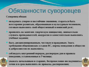 Обязанности суворовцев Суворовец обязан: овладевать упорно и настойчиво знани