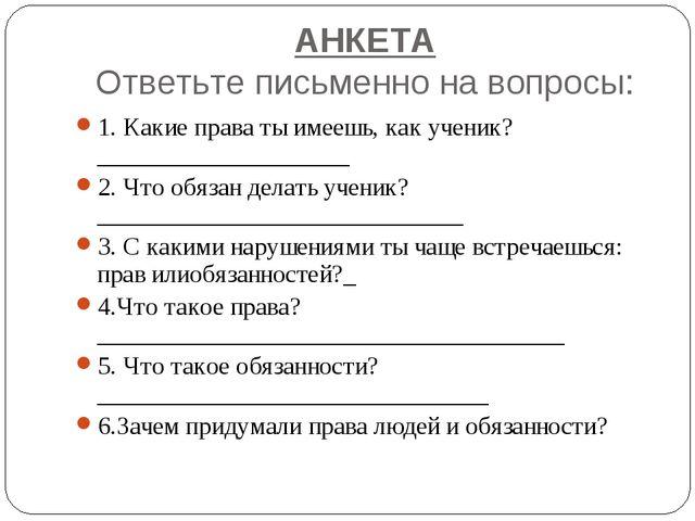 АНКЕТА Ответьте письменно на вопросы: 1. Какие права ты имеешь, как ученик?__...
