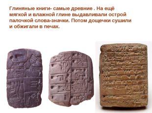 Глиняные книги- самые древние . На ещё мягкой и влажной глине выдавливали ост
