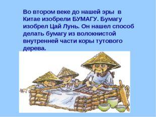 Во втором веке до нашей эры в Китае изобрели БУМАГУ. Бумагу изобрел Цай Лунь.
