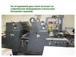 На сегодняшний день книги печатают на современном оборудование и выпускают бо