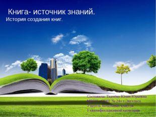 Книга- источник знаний. История создания книг. Составила: Ткачёва Юлия Юрьев