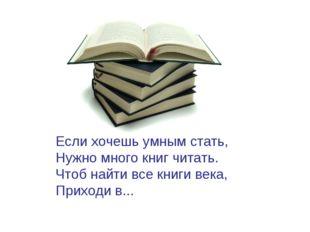 Если хочешь умным стать, Нужно много книг читать. Чтоб найти все книги века,