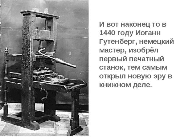 И вот наконец то в 1440 году Иоганн Гутенберг, немецкий мастер, изобрёл первы...