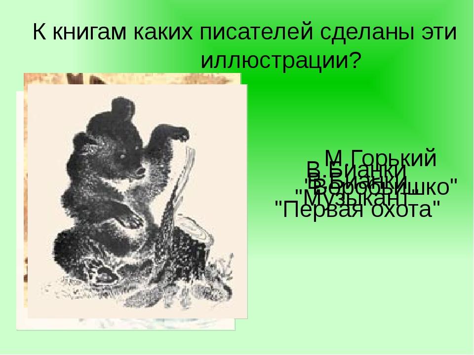 """К книгам каких писателей сделаны эти иллюстрации? М.Горький """"Воробьишко"""" В.Би..."""