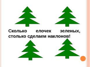Сколько елочек зеленых, столько сделаем наклонов!