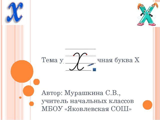 Тема урока: Строчная буква Х Автор: Мурашкина С.В., учитель начальных классов...