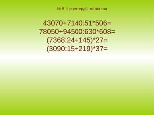 № 5. Өрнектердің мәнін тап 43070+7140:51*506= 78050+94500:630*608= (7368:24+1