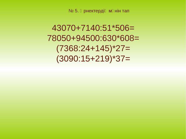 № 5. Өрнектердің мәнін тап 43070+7140:51*506= 78050+94500:630*608= (7368:24+1...