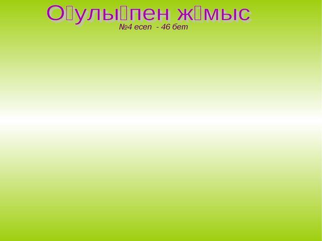 №4 есеп - 46 бет