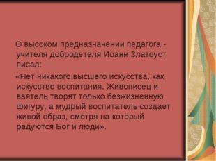 О высоком предназначении педагога - учителя добродетеля Иоанн Златоуст писал